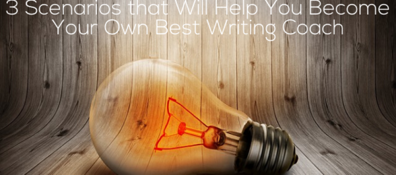 3 Scenarios that Will Help You Become Your Own Best Writing Coach