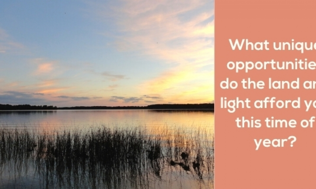 What unique opportunities do the land and light afford you this time of year?