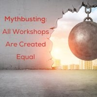 Mythbusting: All Workshops Are Created Equal